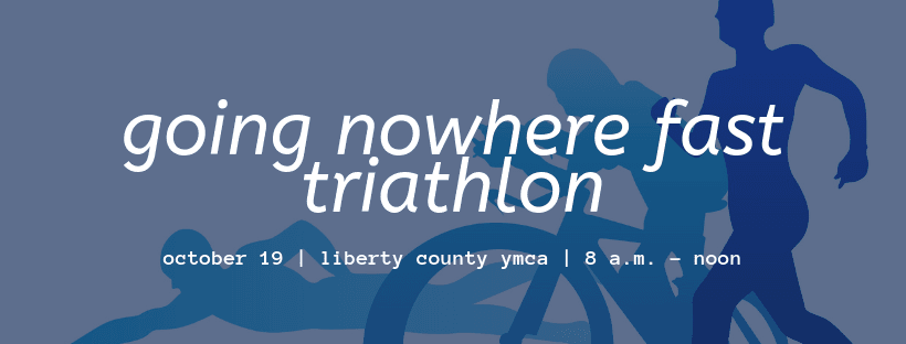 Going Nowhere Fast Triathlon - Saturday, October 19 at the Liberty County YMCA. Details at cityofhin